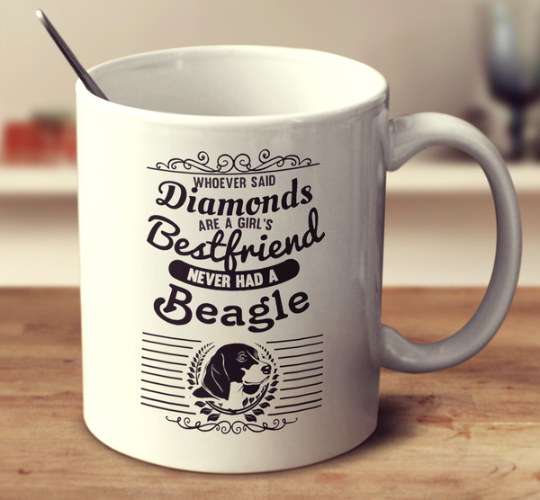 Whoever Said Diamonds Are A Girl's Bestfriend Never Owned A Beagle