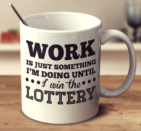 Work Is Just Something I M Doing Until I Win The Lottery Mug