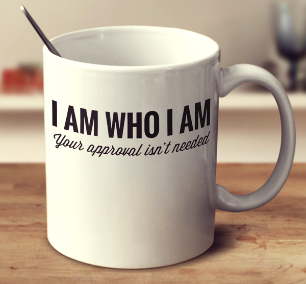 I Am Who I Am You're Approval Isn't Needed