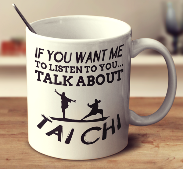 If You Want Me To Listen To You Talk About Tai Chi