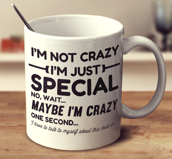 I'm Not Crazy I'm Just Special