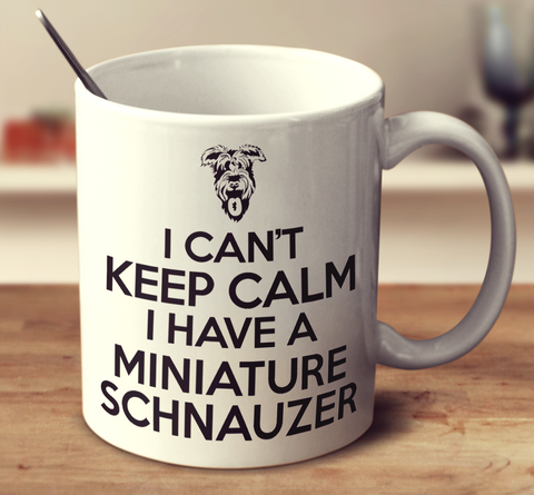 I Can't Keep Calm I Have A Miniature Schnauzer