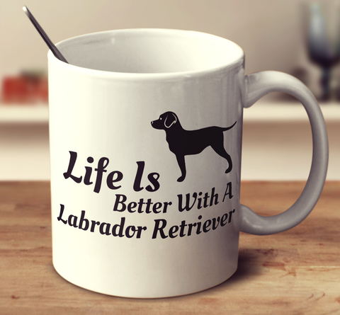 Life Is Better With A Labrador Retriever