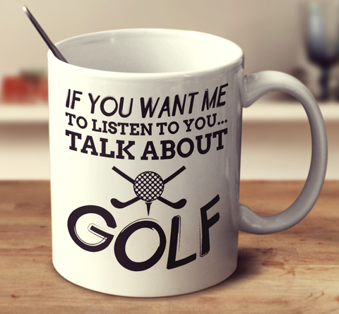 If You Want Me To Listen To You Talk About Golf