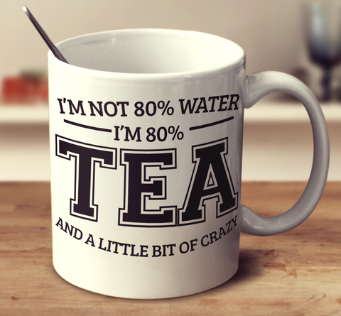 I'm 80% Tea And A Little Bit Of Crazy