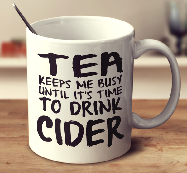 Tea Keeps Me Busy Until It's Time To Drink Cider