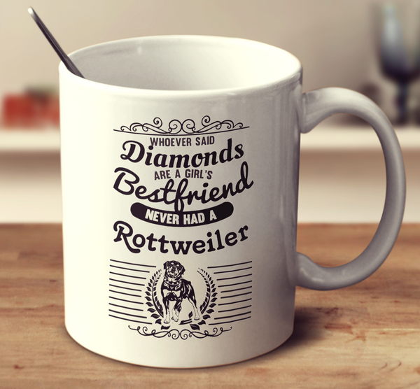 Whoever Said Diamonds Are A Girl's Bestfriend Never Owned A Rottweiler
