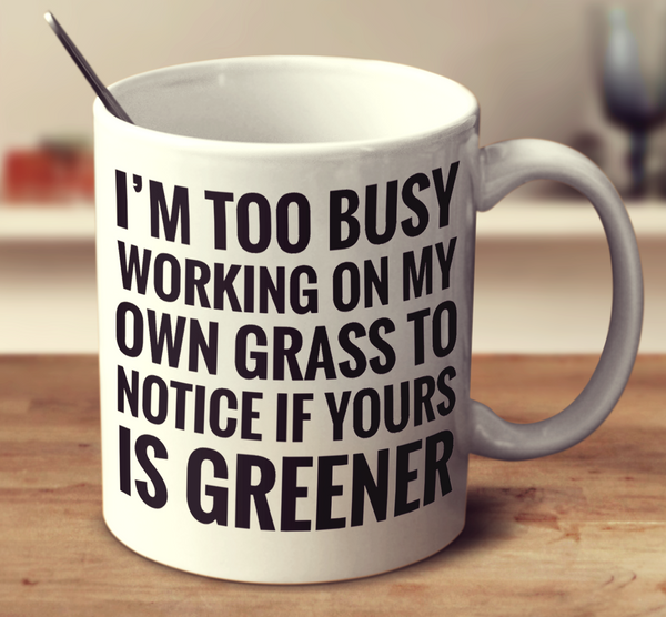 I'm Too Busy Working On My Own Grass To Notice If Yours Is Greener