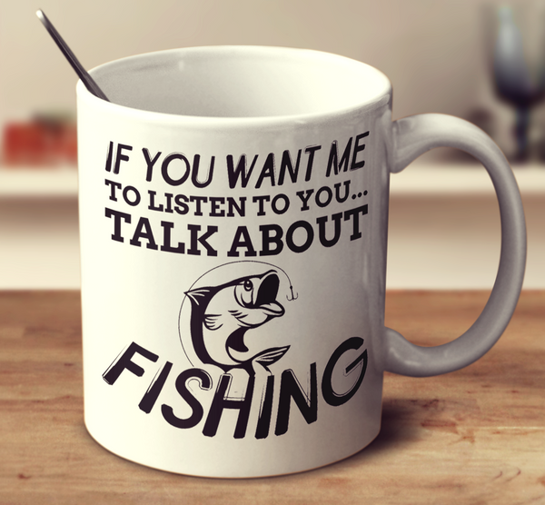 If You Want Me To Listen To You Talk About Fishing