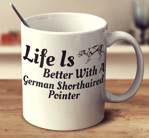 Life Is Better With A German Shorthaired Pointer