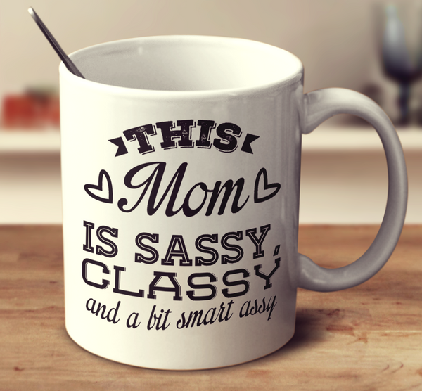 This Mom Is Sassy Classy And A Bit Smart Assy