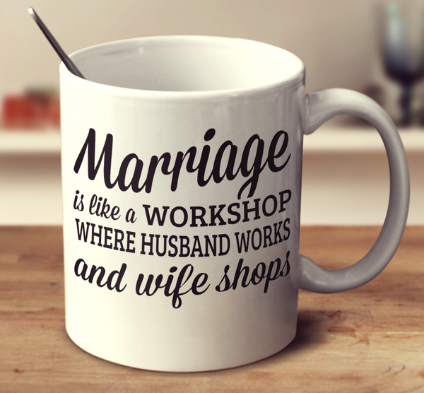 Marriage Is A Workshop Where Husband Works And Wife Shops