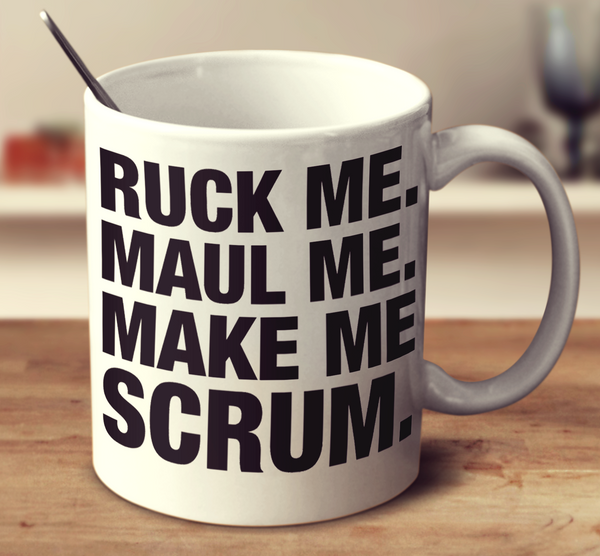 Ruck Me Maul Me Make Me Scrum
