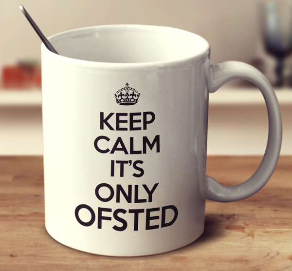 Keep Calm It's Only Ofsted