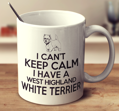 I Can't Keep Calm I Have A West Highland White Terrier