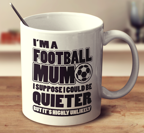 I'm A Football Mum I Suppose I Could Be Quieter But It's Highly Unlikely