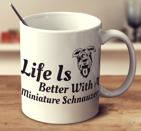 Life Is Better With A Miniature Schanuzer