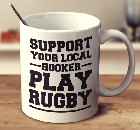 Support Your Local Hooker Play Rugby