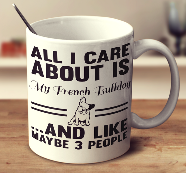 All I Care About Is My French Bulldog And Like Maybe 3 People