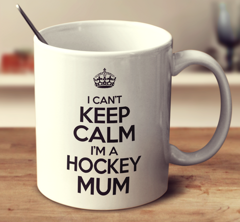 I Can't Keep Calm I'm A Hockey Mum