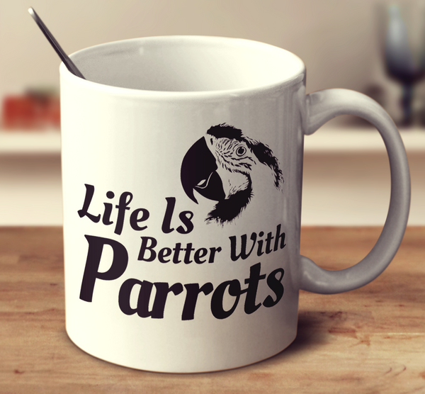 Life Is Better With Parrots
