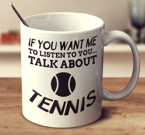 If You Want Me To Listen To You Talk About Tennis