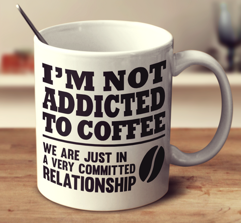 I'm Not Addicted To Coffee We Are Just In A Very Committed Relationship