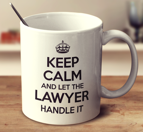 Keep Calm And Let The Lawyer Handle It