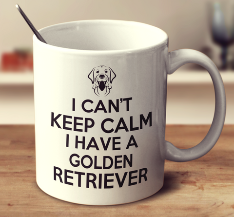 I Can't Keep Calm I Have A Golden Retriever