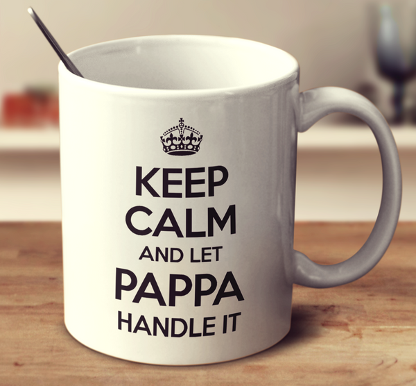 Keep Calm And Let Pappa Handle It