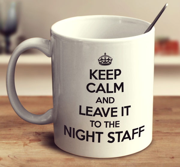 Keep Calm And Leave It To The Night Staff