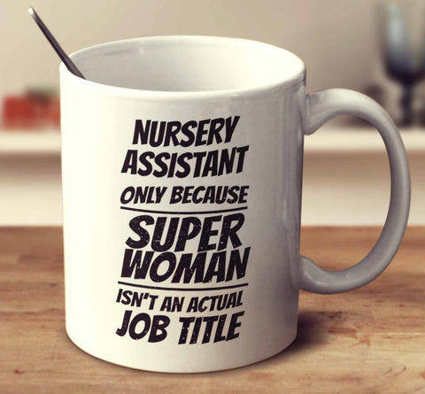 Nursery Assistant Only Because Super Woman Isn't An Actual Job