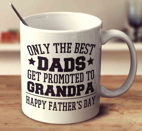 Only The Best Dads Get Promoted To Grandpa - Father's Day