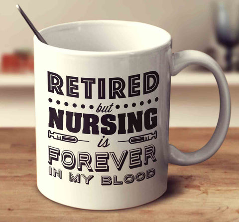 Retired But Nursing Is Forever In My Blood
