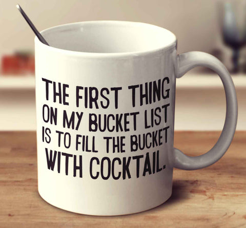 The First Thing On My Bucket List Is To Fill The Bucket With Cocktail