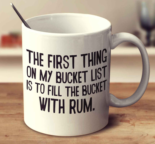 The First Thing On My Bucket List Is To Fill The Bucket With Rum