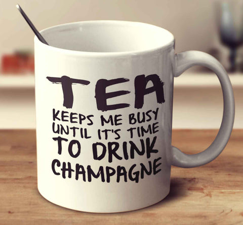 Tea Keeps Me Busy Until It's Time To Drink Champagne