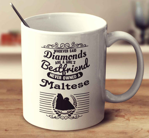Whoever Said Diamonds Are A Girl's Bestfriend Never Owned A Maltese