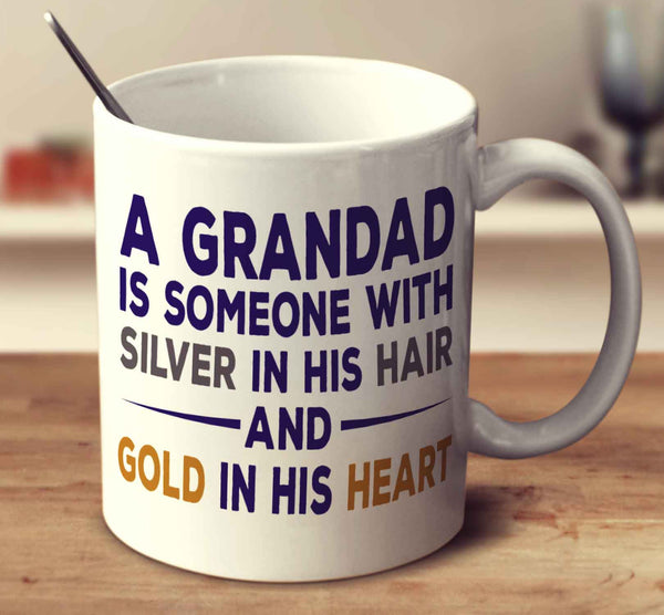 A Grandad Is Someone With Silver In His Hair And Gold In His Heart
