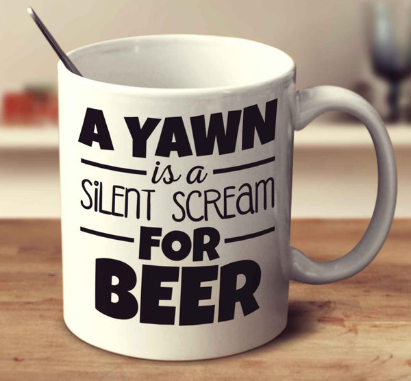A Yawn Is A Silent Scream For Beer