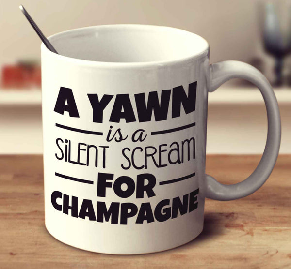 A Yawn Is A Silent Scream For Champagne