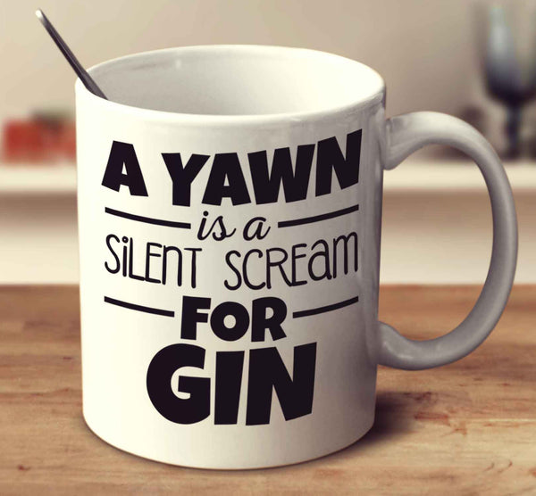 A Yawn Is A Silent Scream For Gin