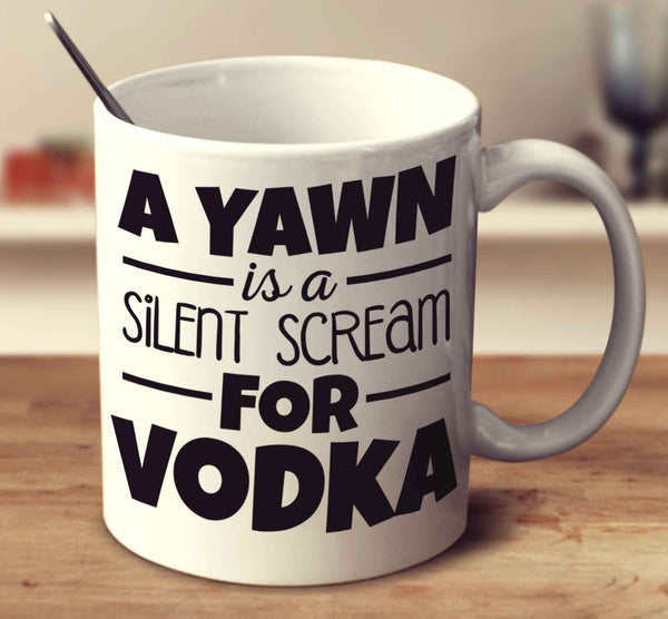 A Yawn Is A Silent Scream For Vodka