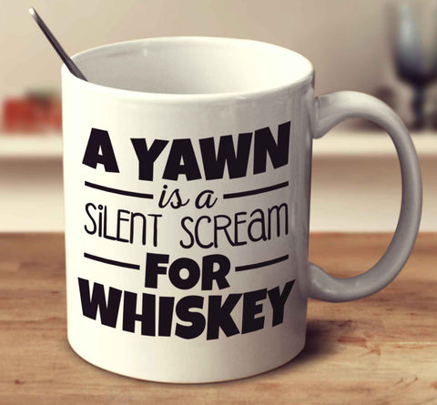 A Yawn Is A Silent Scream For Whiskey