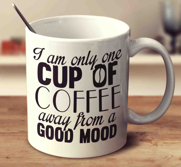 I Am Only One Cup Of Coffee Away From A Good Mood Mug