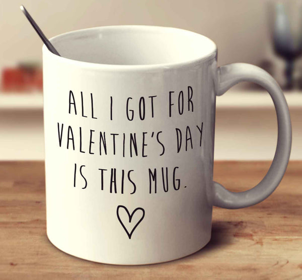 All I Got For Valentine's Day Is This Mug