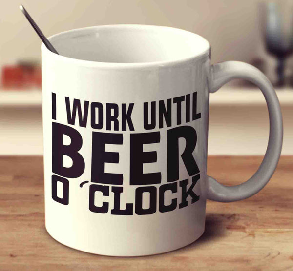 I Work Until Beer O Clock