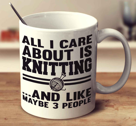 All I Care About Is Knitting And Like Maybe 3 People