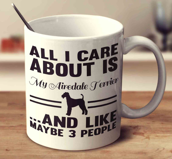 All I Care About Is My Airedale Terrier And Like Maybe 3 People
