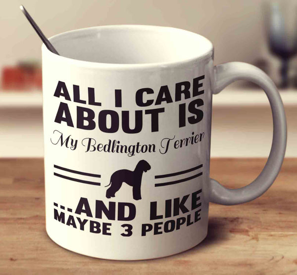 All I Care About Is My Bedlington Terrier And Like Maybe 3 People